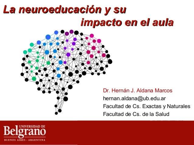 La neuroeducación y su impacto en el aula  Dr. Hernán J. Aldana Marcos hernan.aldana@ub.edu.ar Facultad de Cs. Exactas y N...