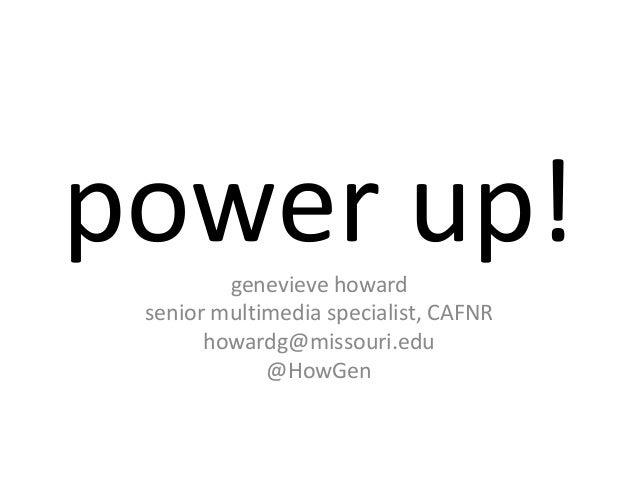 power up!genevieve howard senior multimedia specialist, CAFNR       howardg@missouri.edu             @HowGen