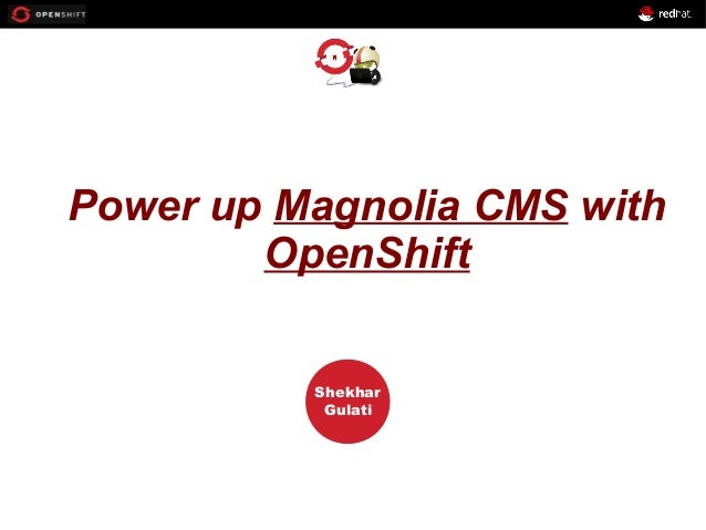 OPENSHIFT Workshop PRESENTED BY Shekhar Gulati Power up Magnolia CMS with OpenShift