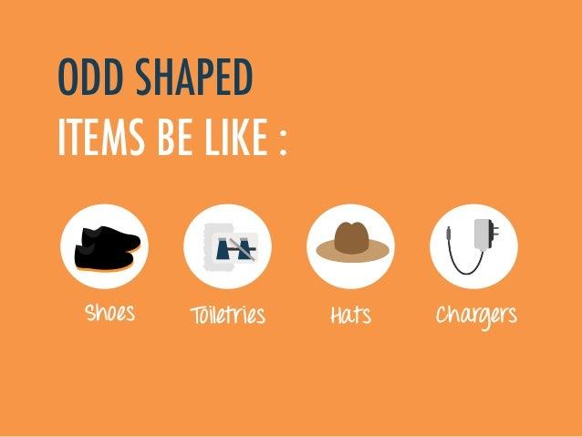 ODD SHAPED ITEMS BE LIKE : ToiletriesShoes ChargersHats