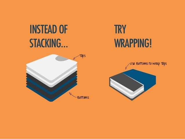 Tops Bottoms INSTEADOF STACKING… TRY WRAPPING! Use Bottoms to wrap Tops