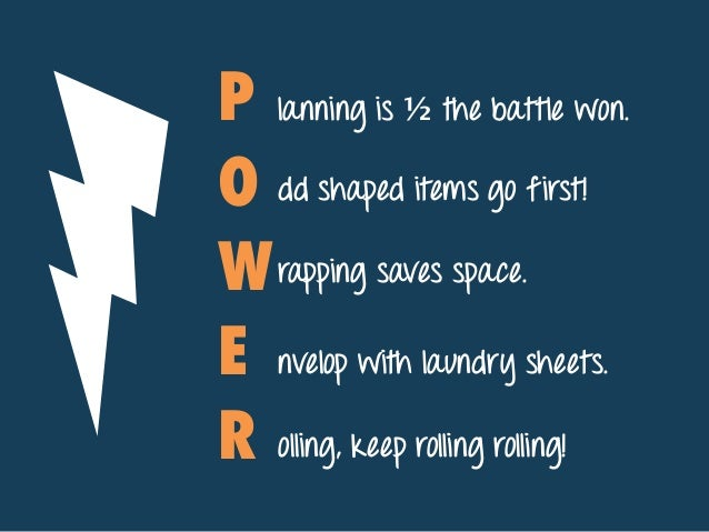 P O W E R lanning is ½ the battle won. dd shaped items go first! rapping saves space. nvelop with laundry sheets. olling, ...