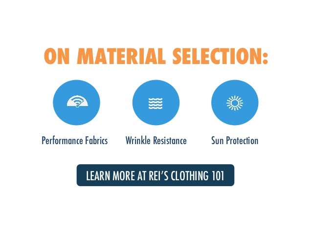 ON MATERIAL SELECTION: Performance Fabrics Wrinkle Resistance Sun Protection LEARN MORE AT REI'S CLOTHING 101