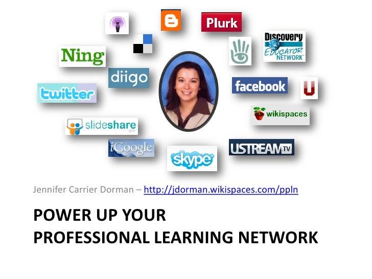 Jennifer Carrier Dorman – http://jdorman.wikispaces.com/ppln  POWER UP YOUR PROFESSIONAL LEARNING NETWORK