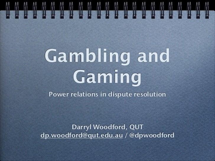 Gambling and   Gaming  Power relations in dispute resolution        Darryl Woodford, QUTdp.woodford@qut.edu.au / @dpwoodford