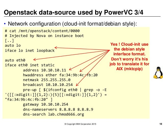 Openstack data-source used by PowerVC 3/4 • Network configuration (cloud-init format/debian style): # cat /mnt/openstack/c...