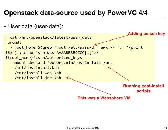 Openstack data-source used by PowerVC 4/4 • User data (user-data): # cat /mnt/openstack/latest/user_data runcmd: - root_ho...