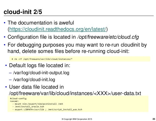 cloud-init 2/5 • The documentation is aweful (https://cloudinit.readthedocs.org/en/latest/) • Configuration file is locate...