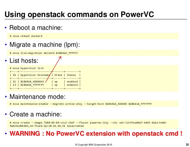 Using openstack commands on PowerVC • Reboot a machine: # nova reboot deckard • Migrate a machine (lpm): # nova live-migra...