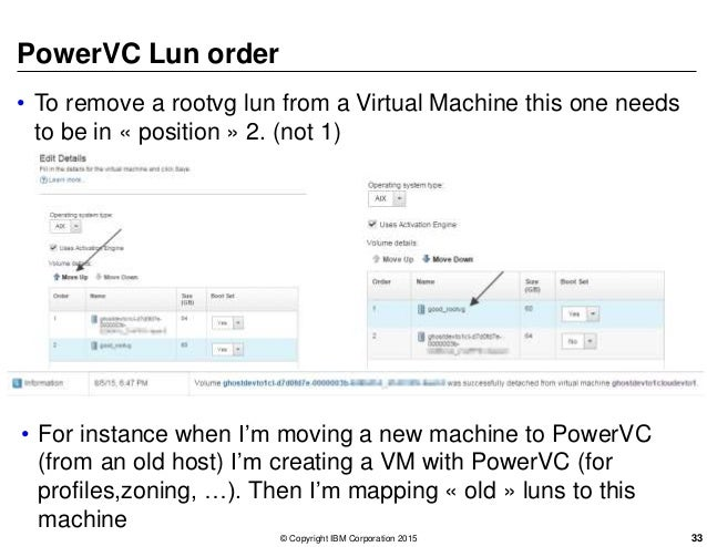 PowerVC Lun order • To remove a rootvg lun from a Virtual Machine this one needs to be in « position » 2. (not 1) • For in...