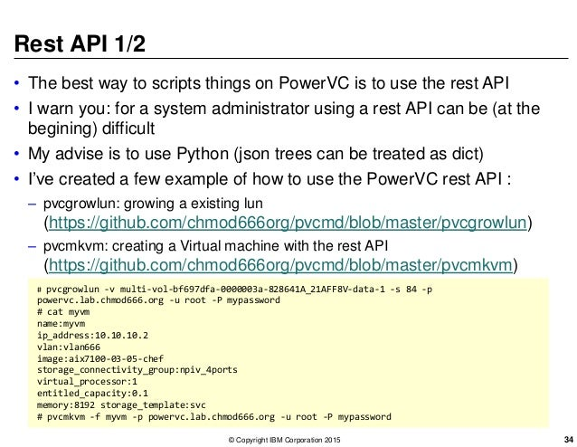 Rest API 1/2 • The best way to scripts things on PowerVC is to use the rest API • I warn you: for a system administrator u...