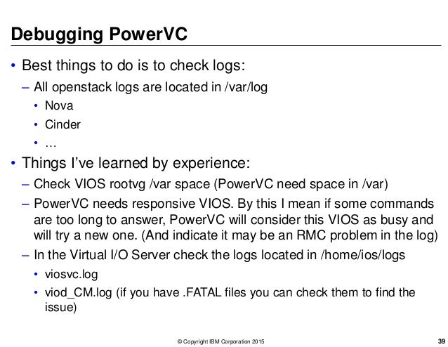 Debugging PowerVC • Best things to do is to check logs: – All openstack logs are located in /var/log • Nova • Cinder • … •...