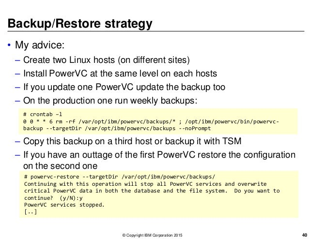 Backup/Restore strategy • My advice: – Create two Linux hosts (on different sites) – Install PowerVC at the same level on ...