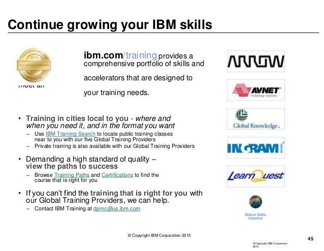 © Copyright IBM Corporation 2015 Continue growing your IBM skills ibm.com/training provides a comprehensive portfolio of s...