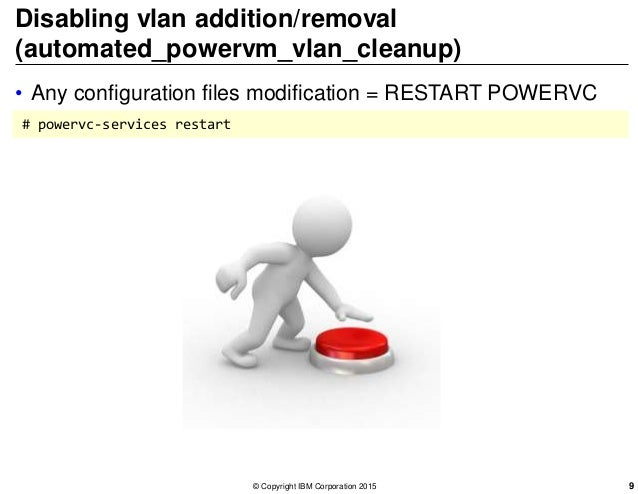 Disabling vlan addition/removal (automated_powervm_vlan_cleanup) • Any configuration files modification = RESTART POWERVC ...