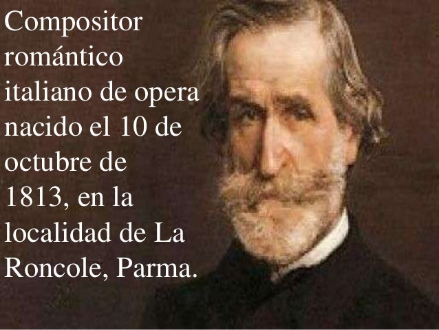 Compositorrománticoitaliano de operanacido el 10 deoctubre de1813, en lalocalidad de LaRoncole, Parma.