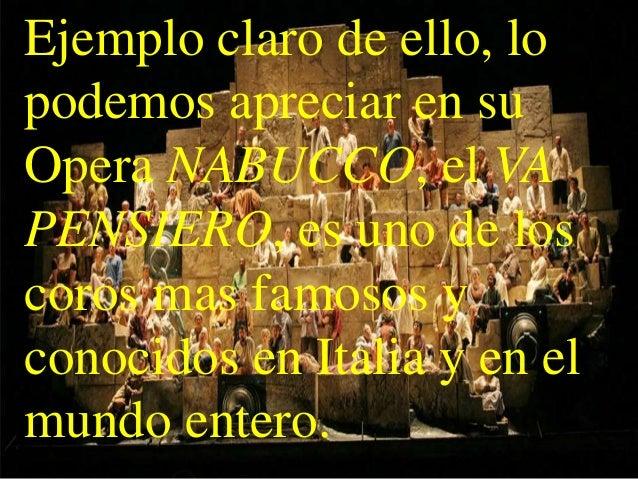 Ejemplo claro de ello, lopodemos apreciar en suOpera NABUCCO, el VAPENSIERO, es uno de loscoros mas famosos yconocidos en ...