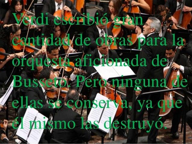 Verdi escribió grancantidad de obras para laorquesta aficionada deBusseto. Pero ninguna deellas se conserva, ya queél mism...