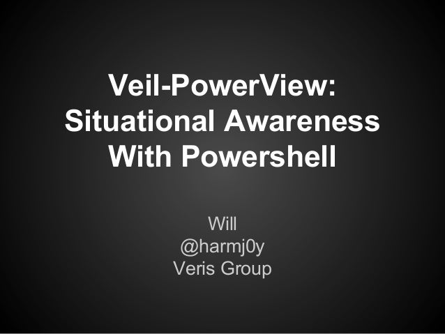 Veil-PowerView: Situational Awareness With Powershell Will @harmj0y Veris Group