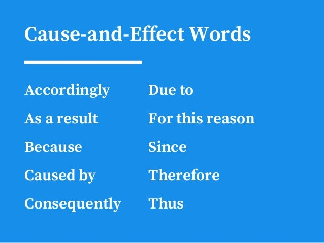 Cause-and-Effect Words Accordingly As a result Because Caused by Consequently Due to For this reason Since Therefore Thus
