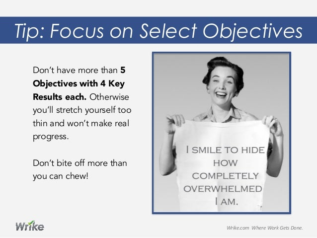 Tip: Focus on Select Objectives Don't have more than 5 Objectives with 4 Key Results each. Otherwise you'll stretch yourse...
