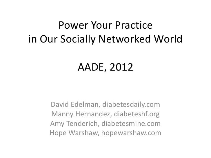 Power Your Practicein Our Socially Networked World            AADE, 2012    David Edelman, diabetesdaily.com    Manny Hern...