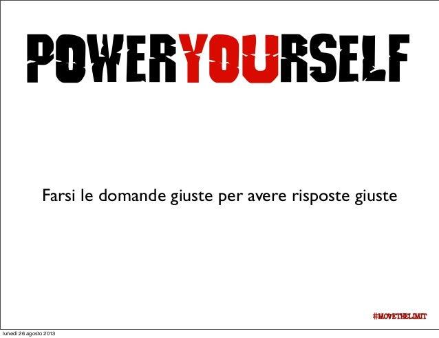 PowerYourself Farsi le domande giuste per avere risposte giuste #movethelimit lunedì 26 agosto 2013