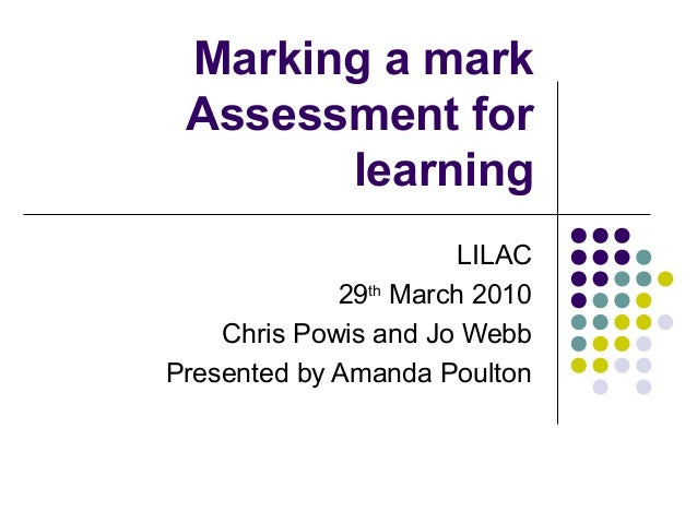 Marking a mark Assessment for learning LILAC 29th March 2010 Chris Powis and Jo Webb Presented by Amanda Poulton