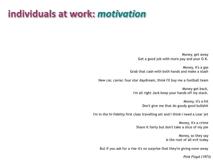 individuals at work: motivation<br />Money, get away <br />Get a good job with more pay and your O.K. <br />Money, it's a ...