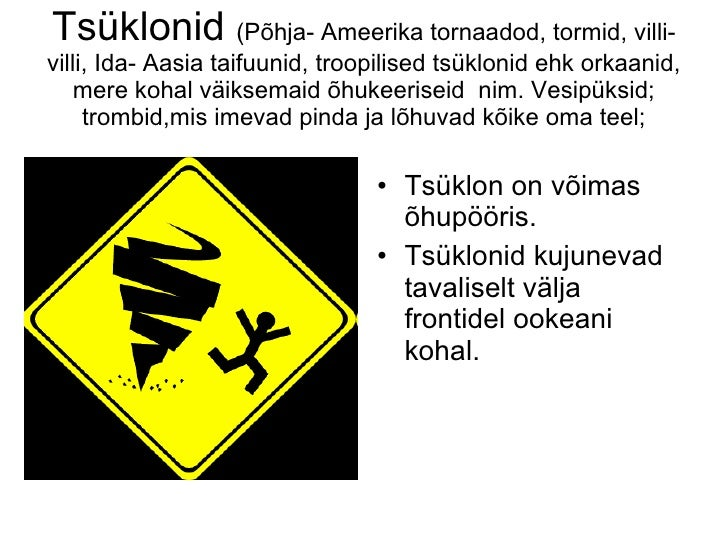 Tsüklonid  (Põhja- Ameerika tornaadod, tormid, villi-villi, Ida- Aasia taifuunid, troopilised tsüklonid ehk orkaanid, mere...