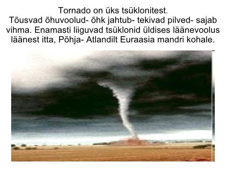 Tornado on üks tsüklonitest . Tõusvad õhuvoolud- õhk jahtub- tekivad pilved- sajab vihma. Enamasti liiguvad tsüklonid üldi...