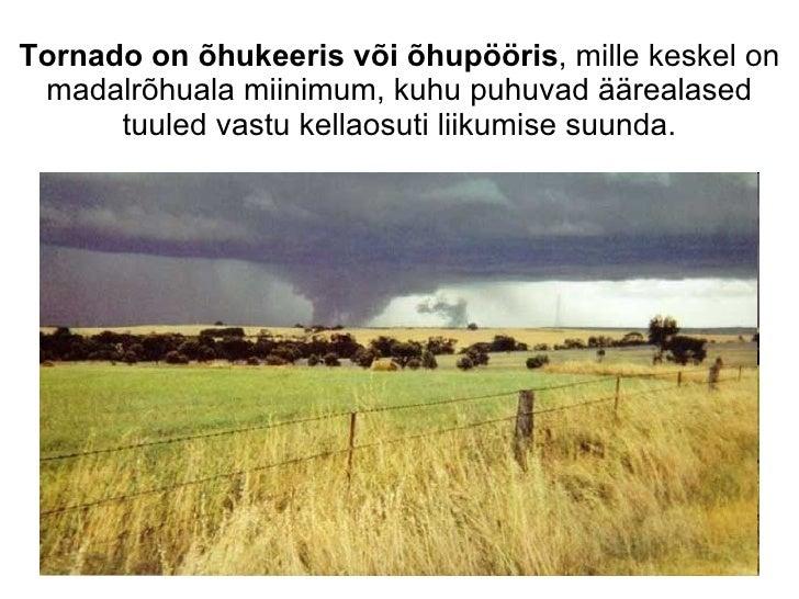 Tornado on õhukeeris või õhupööris , mille keskel on madalrõhuala miinimum, kuhu puhuvad äärealased tuuled vastu kellaosut...