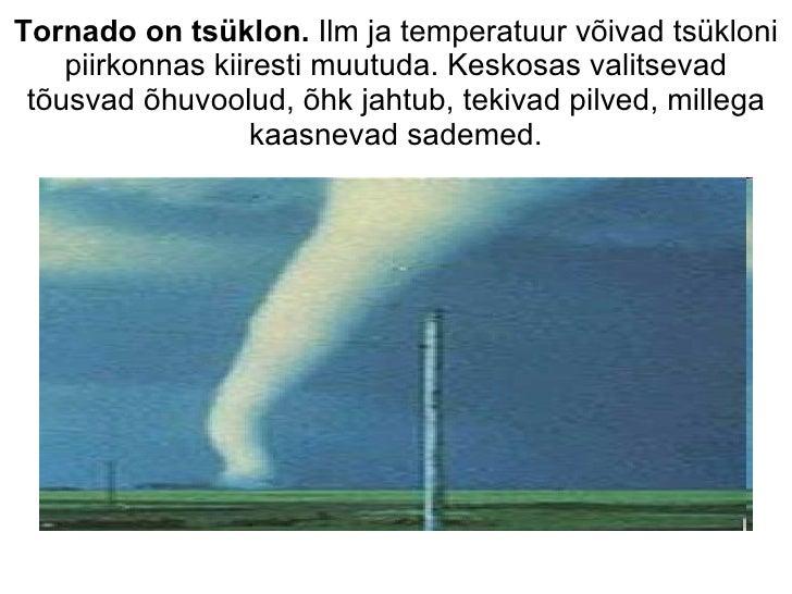 Tornado on tsüklon.  Ilm ja temperatuur võivad tsükloni piirkonnas kiiresti muutuda. Keskosas valitsevad tõusvad õhuvoolud...