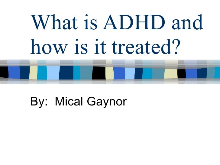 What is ADHD and how is it treated? By:  Mical Gaynor
