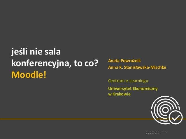 jeśli nie sala konferencyjna, to co? Moodle! Aneta Powroźnik Anna K. Stanisławska-Mischke Centrum e-Learningu Uniwersytet ...