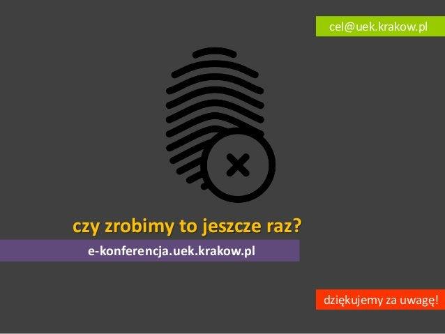 czy zrobimy to jeszcze raz? dziękujemy za uwagę! cel@uek.krakow.pl e-konferencja.uek.krakow.pl