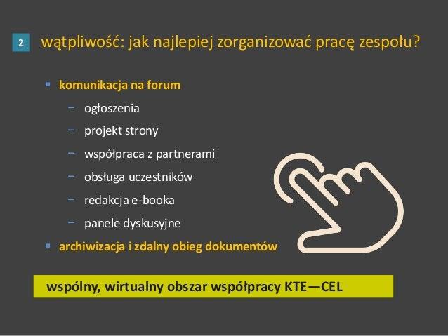 wątpliwość: jak najlepiej zorganizować pracę zespołu?2 wspólny, wirtualny obszar współpracy KTE—CEL  komunikacja na forum...