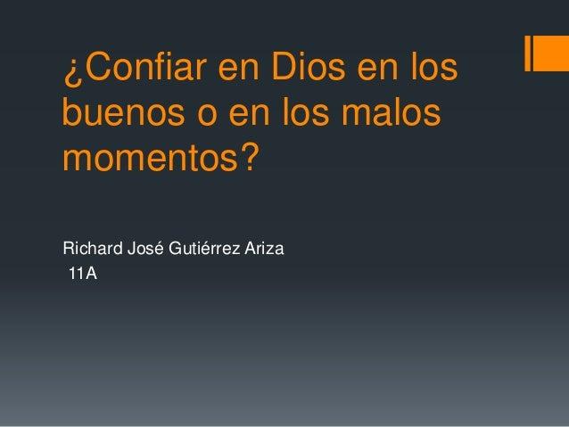 ¿Confiar en Dios en los buenos o en los malos momentos? Richard José Gutiérrez Ariza 11A