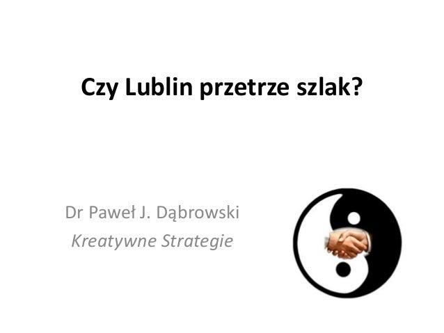 Czy Lublin przetrze szlak? Dr Paweł J. Dąbrowski Kreatywne Strategie