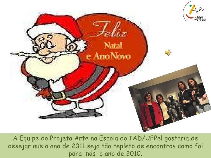 A Equipe do Projeto Arte na Escola do IAD/UFPel gostaria de desejar que o ano de 2011 seja tão repleto de encontros como f...