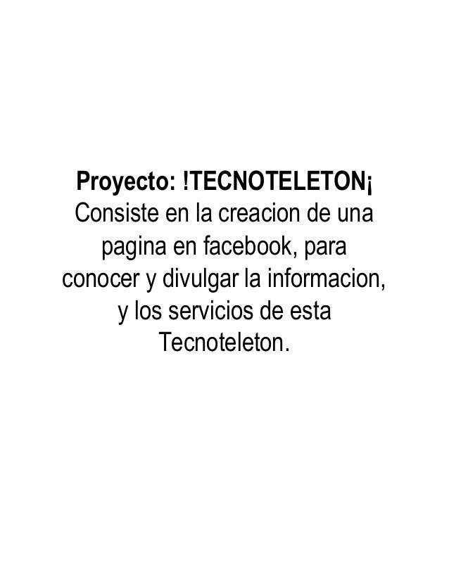 Proyecto: !TECNOTELETON¡ Consiste en la creacion de una pagina en facebook, para conocer y divulgar la informacion, y los ...