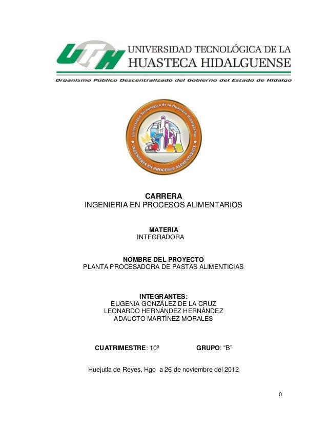CARRERA INGENIERIA EN PROCESOS ALIMENTARIOS MATERIA INTEGRADORA  NOMBRE DEL PROYECTO PLANTA PROCESADORA DE PASTAS ALIMENTI...