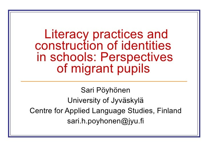 Literacy practices and construction of identities  in schools: Perspectives of migrant pupils   Sari Pöyhönen University o...