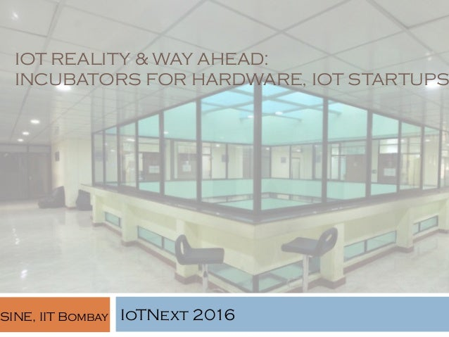 IOT REALITY & WAY AHEAD: INCUBATORS FOR HARDWARE, IOT STARTUPS IoTNext 2016SINE, IIT Bombay