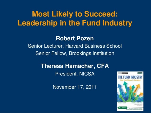 Most Likely to Succeed: Leadership in the Fund Industry Robert Pozen Senior Lecturer, Harvard Business School Senior Fello...
