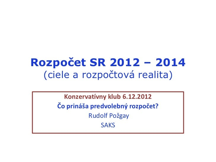Rozpočet SR 2012 – 2014 (ciele a rozpočtová realita)      Konzervatívny klub 6.12.2012    Čo prináša predvolebný rozpočet?...