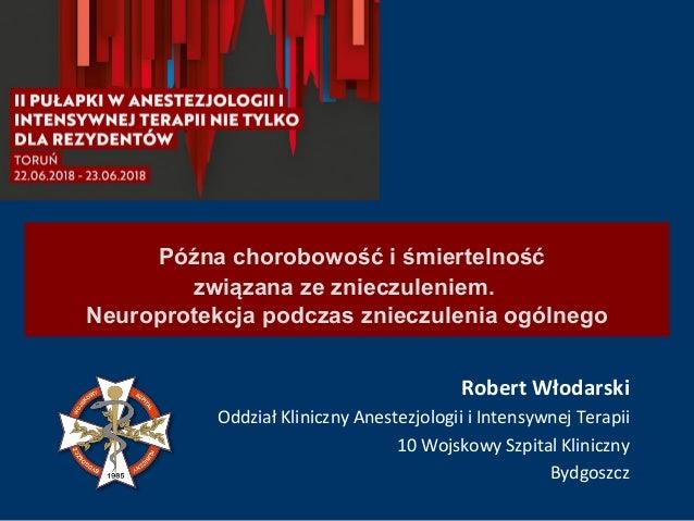 Późna chorobowość i śmiertelność związana ze znieczuleniem. Neuroprotekcja podczas znieczulenia ogólnego Robert Włodarski ...