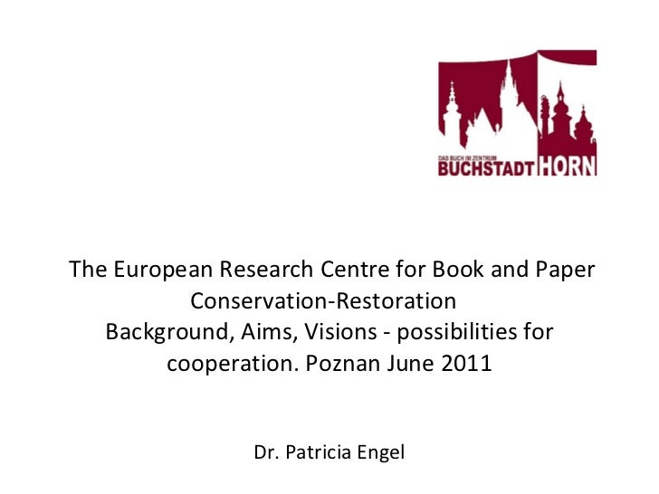 The European Research Centre for Book and Paper Conservation-Restoration  Background, Aims, Visions - possibilities fo...