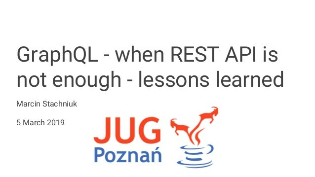 GraphQL - when REST API is not enough - lessons learned Marcin Stachniuk 5 March 2019