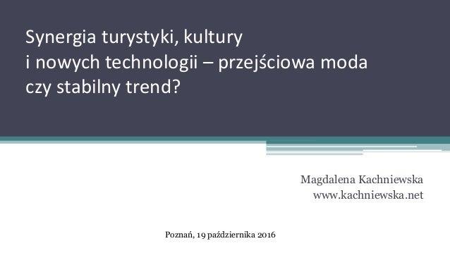 Synergia turystyki, kultury i nowych technologii – przejściowa moda czy stabilny trend? Magdalena Kachniewska www.kachniew...